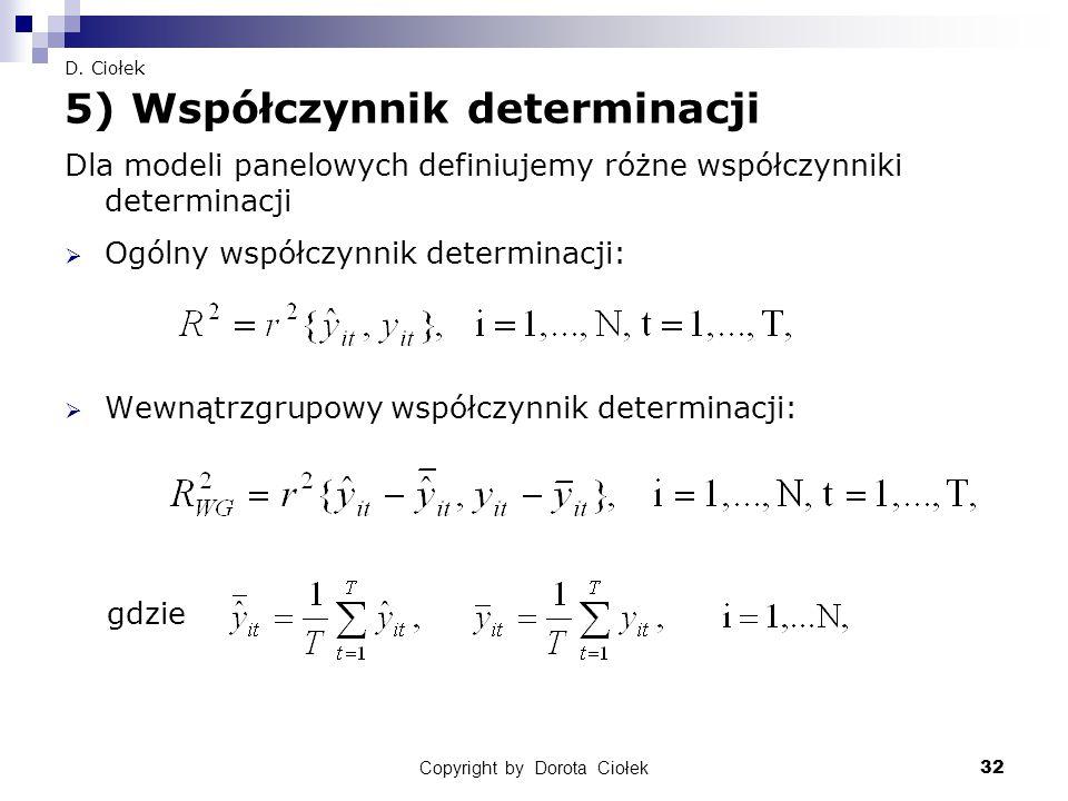 Copyright by Dorota Ciołek32 D. Ciołek 5) Współczynnik determinacji Dla modeli panelowych definiujemy różne współczynniki determinacji  Ogólny współc