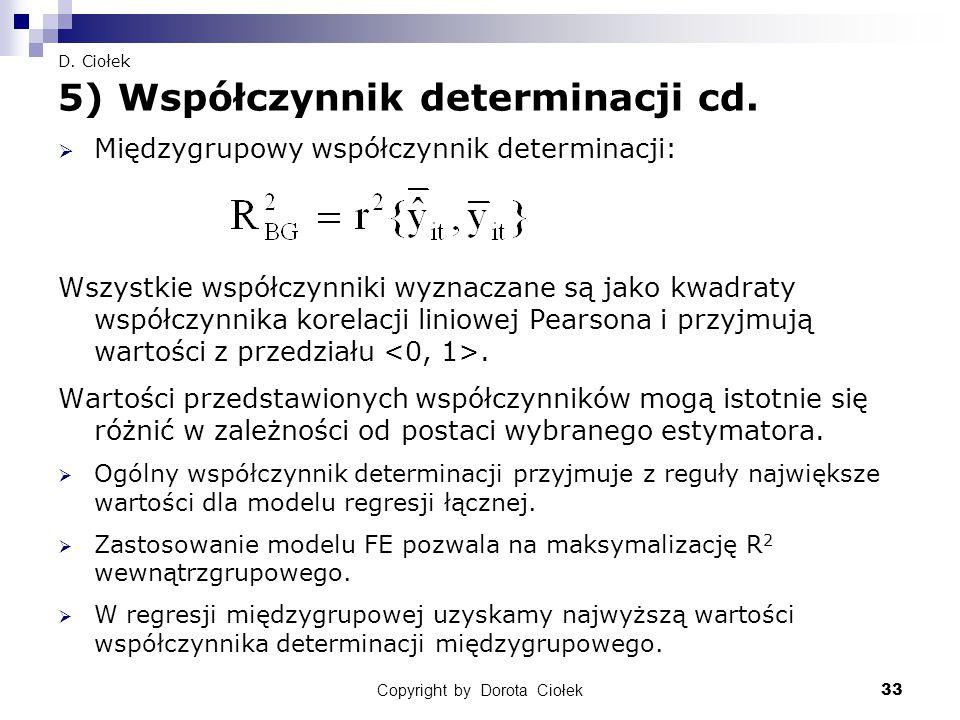 Copyright by Dorota Ciołek33 D. Ciołek 5) Współczynnik determinacji cd.  Międzygrupowy współczynnik determinacji: Wszystkie współczynniki wyznaczane