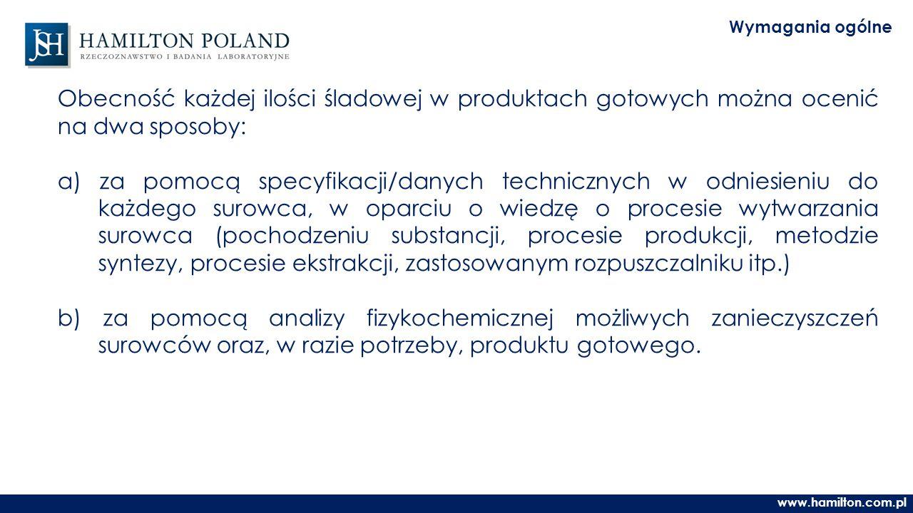 www.hamilton.com.pl Wymagania ogólne Obecność każdej ilości śladowej w produktach gotowych można ocenić na dwa sposoby: a) za pomocą specyfikacji/danych technicznych w odniesieniu do każdego surowca, w oparciu o wiedzę o procesie wytwarzania surowca (pochodzeniu substancji, procesie produkcji, metodzie syntezy, procesie ekstrakcji, zastosowanym rozpuszczalniku itp.) b) za pomocą analizy fizykochemicznej możliwych zanieczyszczeń surowców oraz, w razie potrzeby, produktu gotowego.