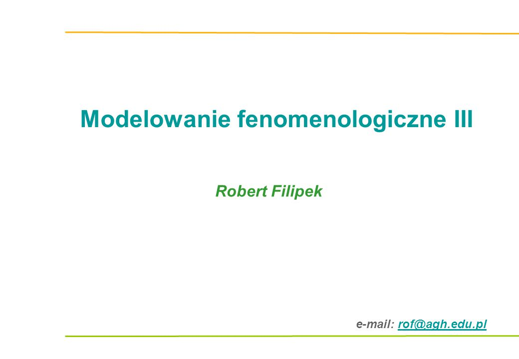 e-mail: rof@agh.edu.plrof@agh.edu.pl Modelowanie fenomenologiczne III Robert Filipek