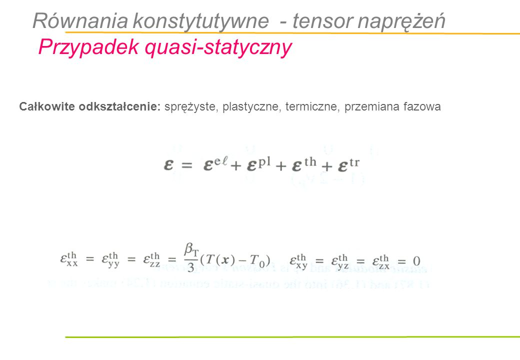 Całkowite odkształcenie: sprężyste, plastyczne, termiczne, przemiana fazowa Równania konstytutywne - tensor naprężeń Przypadek quasi-statyczny