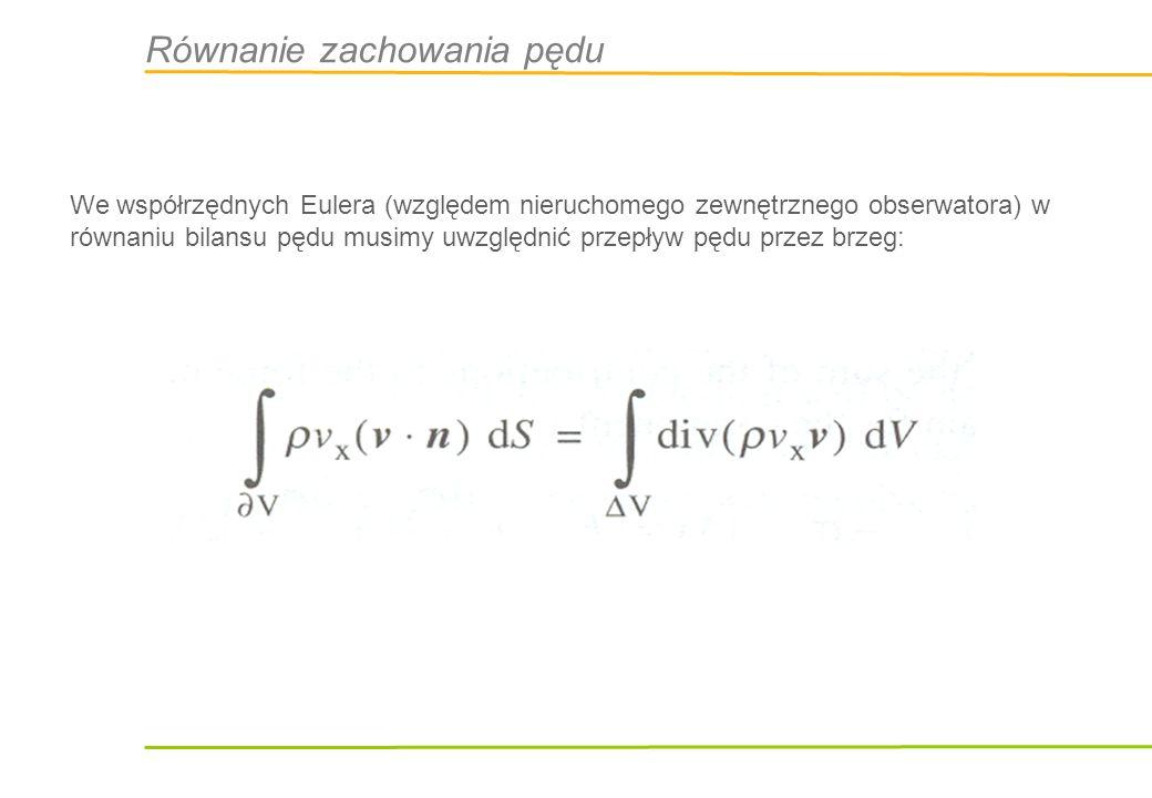 Równanie zachowania pędu Zmiana pędu w kierunku x może być spowodowana siłami masowymi, powierzchniowymi, jak również zmianą strumienia pędu wchodzącego i opuszczającego: