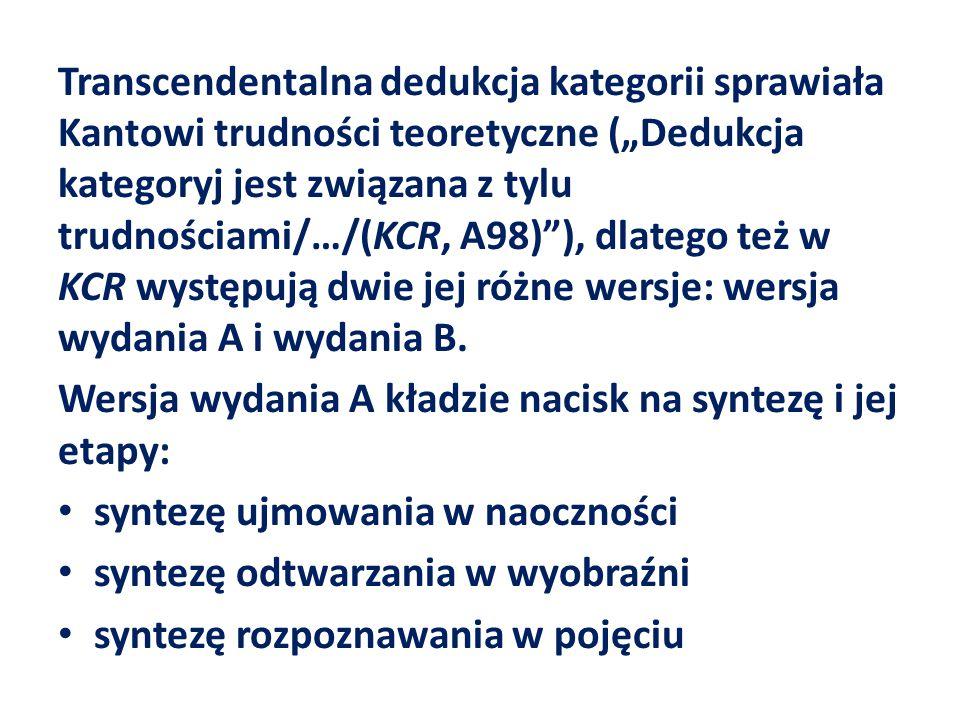 """Transcendentalna dedukcja kategorii sprawiała Kantowi trudności teoretyczne (""""Dedukcja kategoryj jest związana z tylu trudnościami/…/(KCR, A98) ), dlatego też w KCR występują dwie jej różne wersje: wersja wydania A i wydania B."""