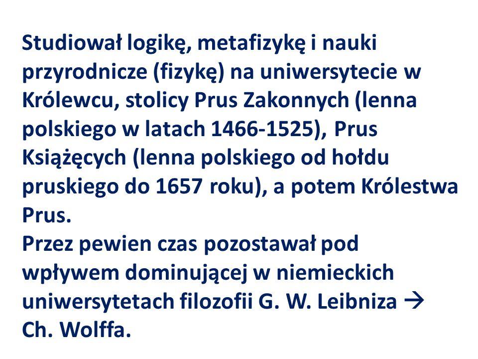 Studiował logikę, metafizykę i nauki przyrodnicze (fizykę) na uniwersytecie w Królewcu, stolicy Prus Zakonnych (lenna polskiego w latach 1466-1525), Prus Książęcych (lenna polskiego od hołdu pruskiego do 1657 roku), a potem Królestwa Prus.