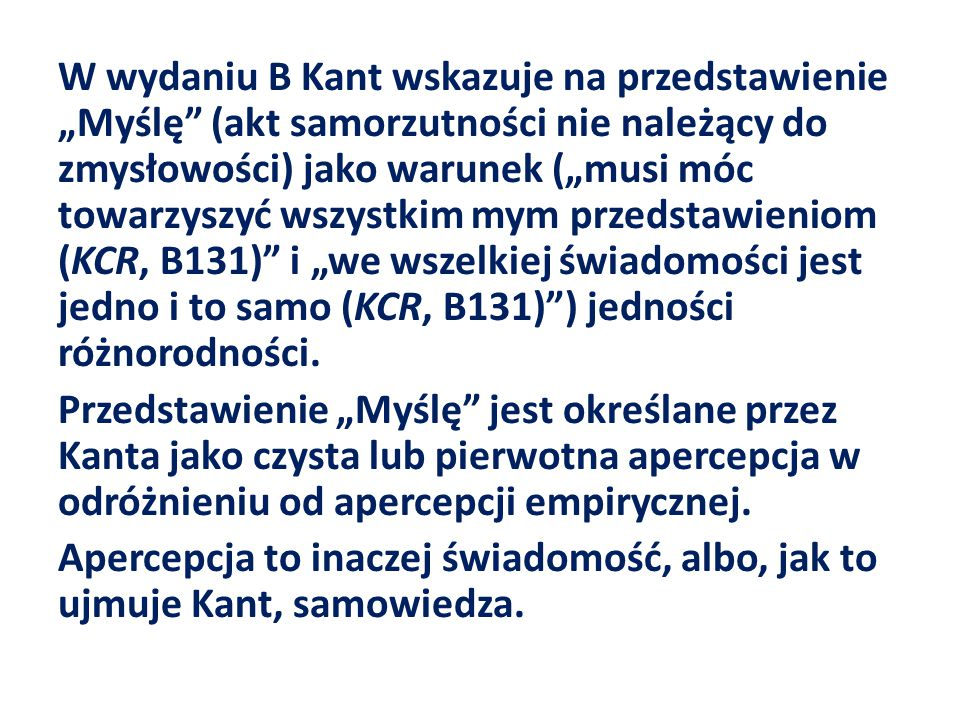 """W wydaniu B Kant wskazuje na przedstawienie """"Myślę (akt samorzutności nie należący do zmysłowości) jako warunek (""""musi móc towarzyszyć wszystkim mym przedstawieniom (KCR, B131) i """"we wszelkiej świadomości jest jedno i to samo (KCR, B131) ) jedności różnorodności."""