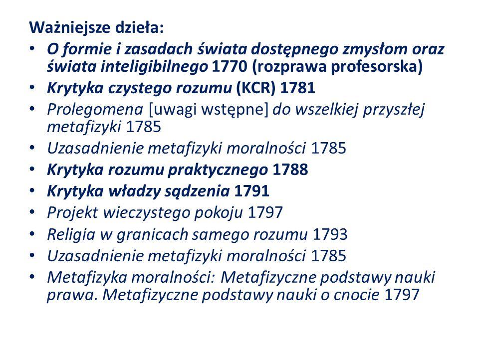 Ważniejsze dzieła: O formie i zasadach świata dostępnego zmysłom oraz świata inteligibilnego 1770 (rozprawa profesorska) Krytyka czystego rozumu (KCR) 1781 Prolegomena [uwagi wstępne] do wszelkiej przyszłej metafizyki 1785 Uzasadnienie metafizyki moralności 1785 Krytyka rozumu praktycznego 1788 Krytyka władzy sądzenia 1791 Projekt wieczystego pokoju 1797 Religia w granicach samego rozumu 1793 Uzasadnienie metafizyki moralności 1785 Metafizyka moralności: Metafizyczne podstawy nauki prawa.
