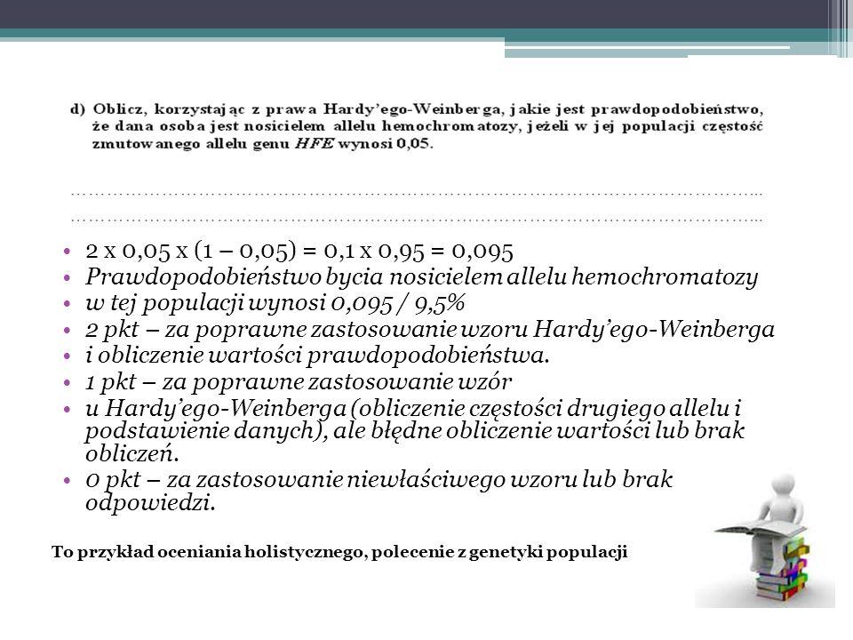 2 x 0,05 x (1 – 0,05) = 0,1 x 0,95 = 0,095 Prawdopodobieństwo bycia nosicielem allelu hemochromatozy w tej populacji wynosi 0,095 / 9,5% 2 pkt – za poprawne zastosowanie wzoru Hardy'ego-Weinberga i obliczenie wartości prawdopodobieństwa.