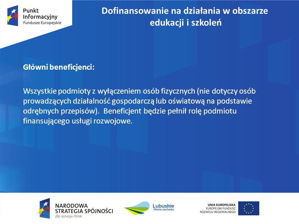 Dofinansowanie na działania w obszarze edukacji i szkoleń Główni beneficjenci: Wszystkie podmioty z wyłączeniem osób fizycznych (nie dotyczy osób prow