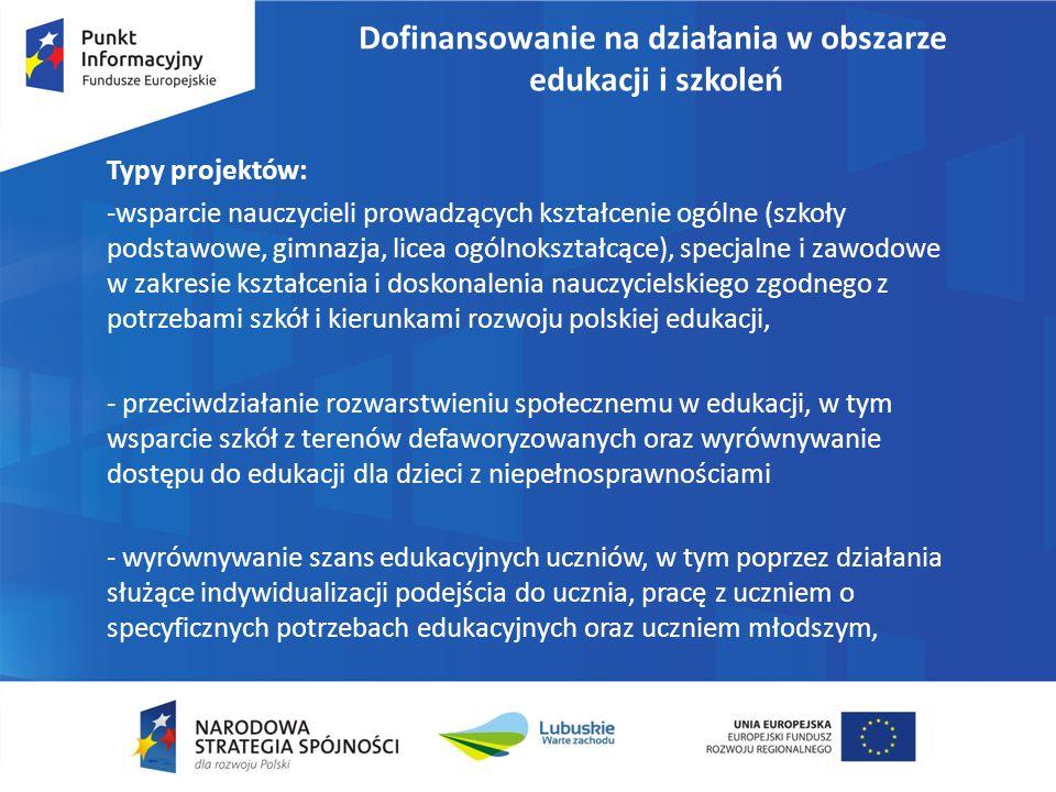 Dofinansowanie na działania w obszarze edukacji i szkoleń Typy projektów: -wsparcie nauczycieli prowadzących kształcenie ogólne (szkoły podstawowe, gimnazja, licea ogólnokształcące), specjalne i zawodowe w zakresie kształcenia i doskonalenia nauczycielskiego zgodnego z potrzebami szkół i kierunkami rozwoju polskiej edukacji, - przeciwdziałanie rozwarstwieniu społecznemu w edukacji, w tym wsparcie szkół z terenów defaworyzowanych oraz wyrównywanie dostępu do edukacji dla dzieci z niepełnosprawnościami - wyrównywanie szans edukacyjnych uczniów, w tym poprzez działania służące indywidualizacji podejścia do ucznia, pracę z uczniem o specyficznych potrzebach edukacyjnych oraz uczniem młodszym,