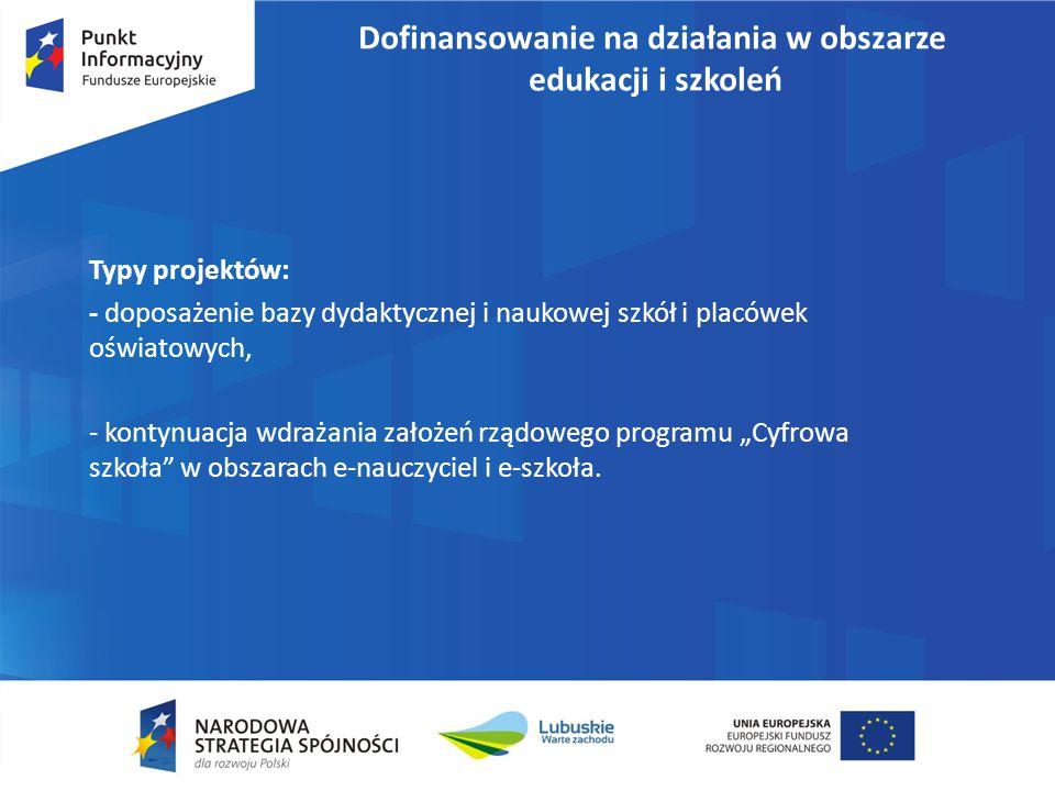 Dofinansowanie na działania w obszarze edukacji i szkoleń Typy projektów: - doposażenie bazy dydaktycznej i naukowej szkół i placówek oświatowych, - k
