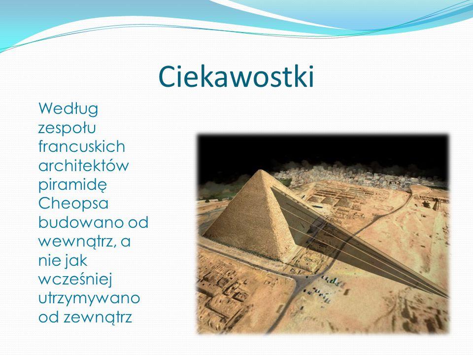 Ciekawostki Według zespołu francuskich architektów piramidę Cheopsa budowano od wewnątrz, a nie jak wcześniej utrzymywano od zewnątrz