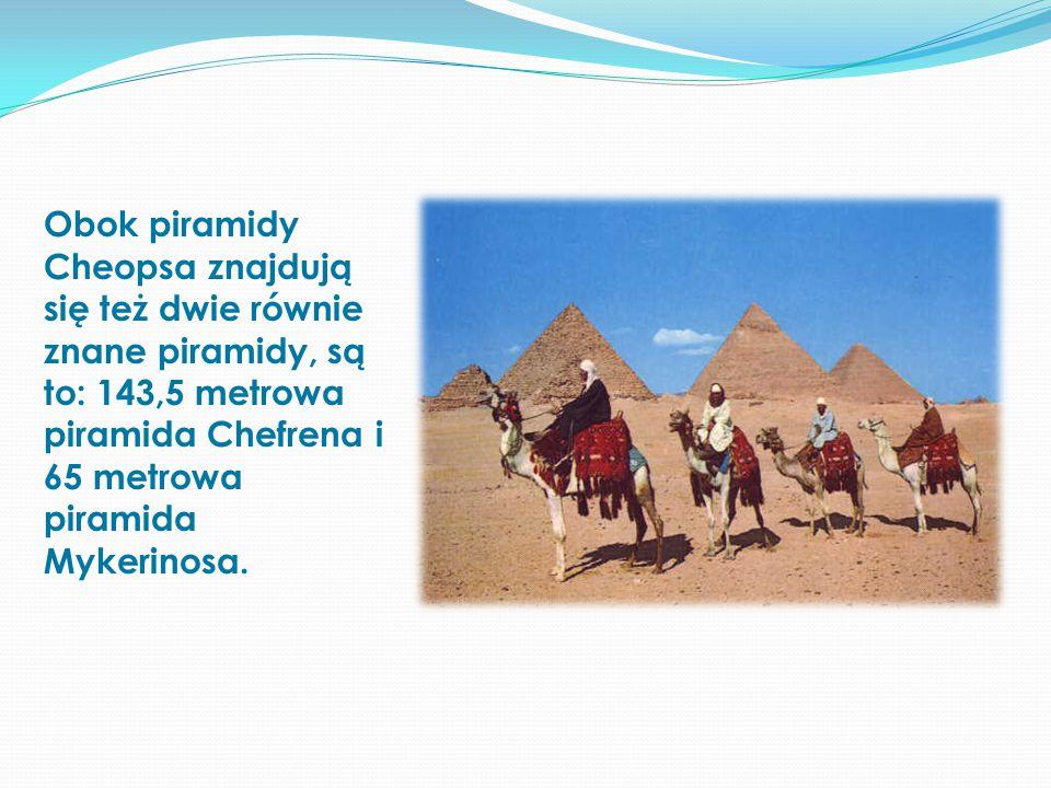 Obok piramidy Cheopsa znajdują się też dwie równie znane piramidy, są to: 143,5 metrowa piramida Chefrena i 65 metrowa piramida Mykerinosa.