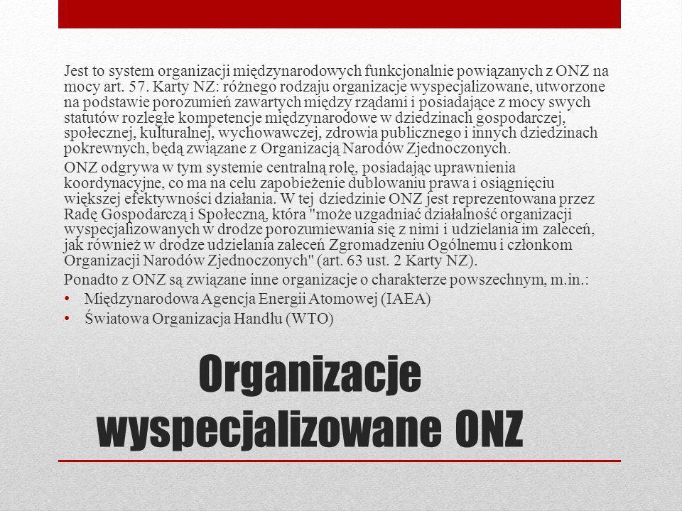 Organizacje wyspecjalizowane ONZ Jest to system organizacji międzynarodowych funkcjonalnie powiązanych z ONZ na mocy art. 57. Karty NZ: różnego rodzaj
