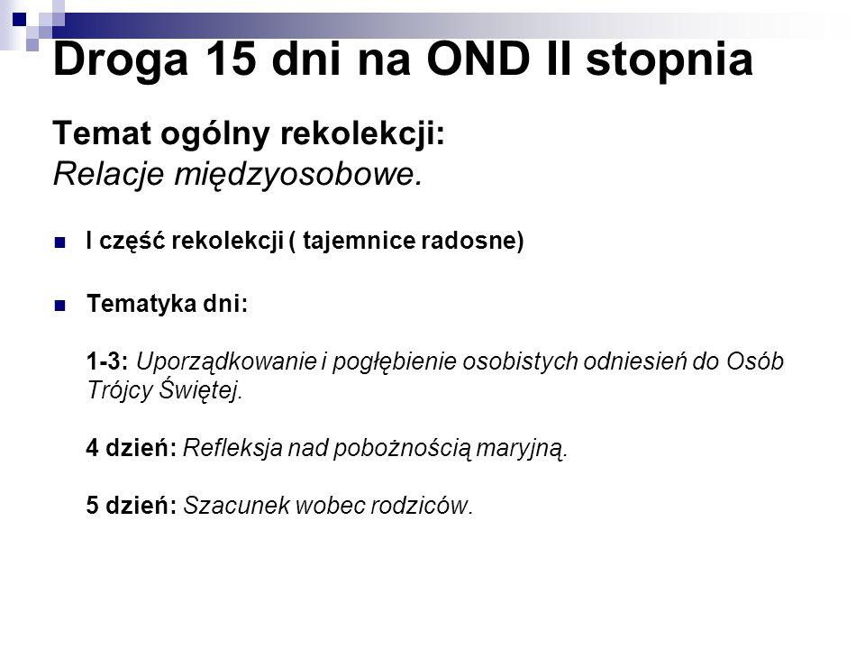 Droga 15 dni na OND II stopnia Temat ogólny rekolekcji: Relacje międzyosobowe. I część rekolekcji ( tajemnice radosne) Tematyka dni: 1-3: Uporządkowan