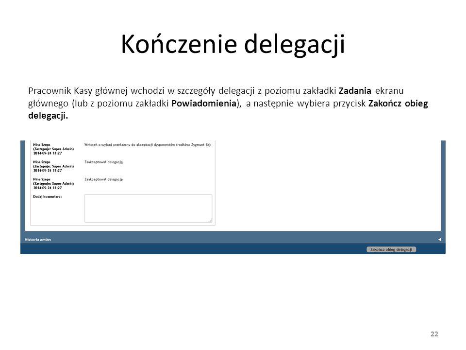 Kończenie delegacji Pracownik Kasy głównej wchodzi w szczegóły delegacji z poziomu zakładki Zadania ekranu głównego (lub z poziomu zakładki Powiadomie
