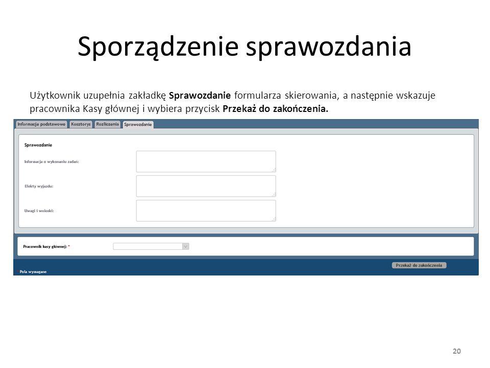 Sporządzenie sprawozdania Użytkownik uzupełnia zakładkę Sprawozdanie formularza skierowania, a następnie wskazuje pracownika Kasy głównej i wybiera przycisk Przekaż do zakończenia.