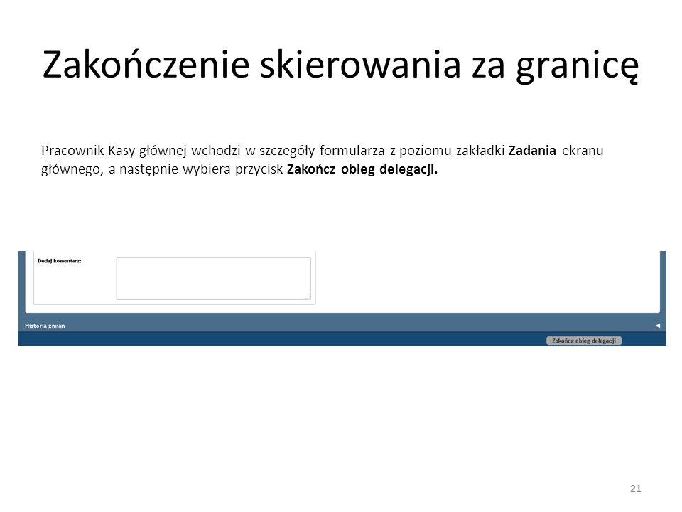 Zakończenie skierowania za granicę Pracownik Kasy głównej wchodzi w szczegóły formularza z poziomu zakładki Zadania ekranu głównego, a następnie wybiera przycisk Zakończ obieg delegacji.