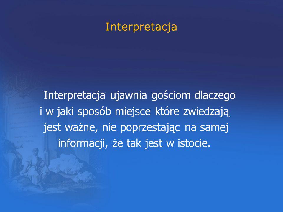 Interpretacja Interpretacja ujawnia gościom dlaczego i w jaki sposób miejsce które zwiedzają jest ważne, nie poprzestając na samej informacji, że tak