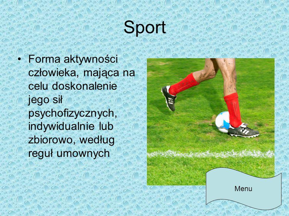 Sport Forma aktywności człowieka, mająca na celu doskonalenie jego sił psychofizycznych, indywidualnie lub zbiorowo, według reguł umownych Menu
