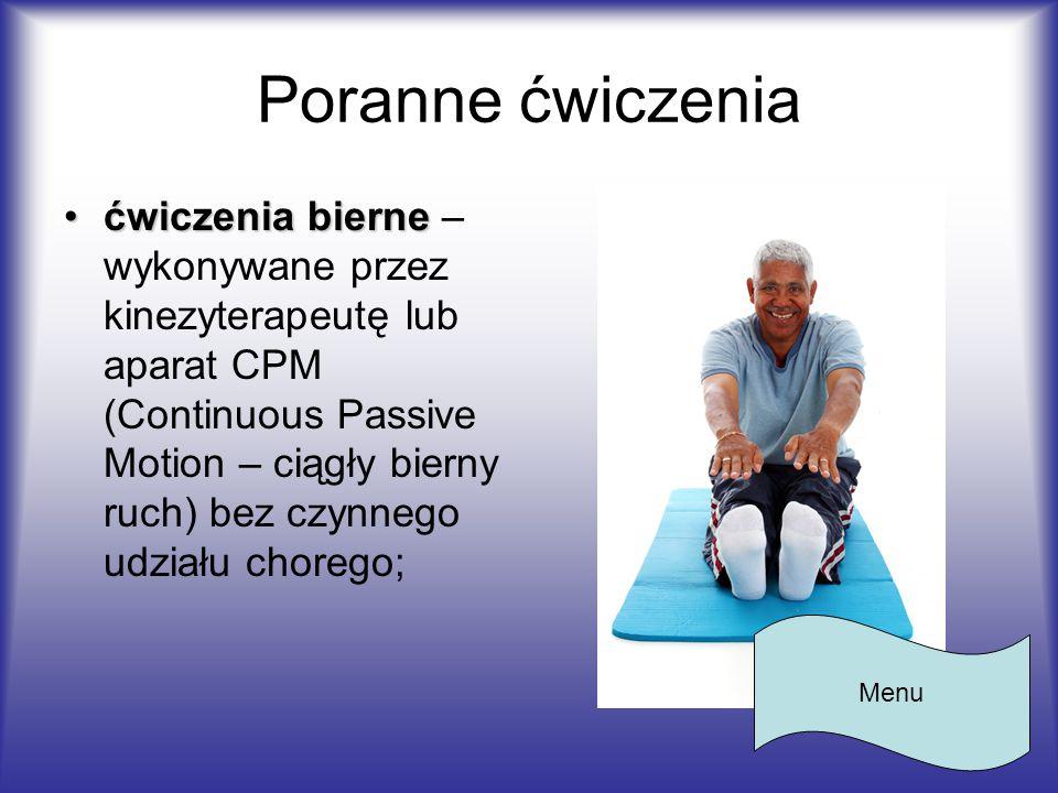 Poranne ćwiczenia ćwiczenia biernećwiczenia bierne – wykonywane przez kinezyterapeutę lub aparat CPM (Continuous Passive Motion – ciągły bierny ruch)