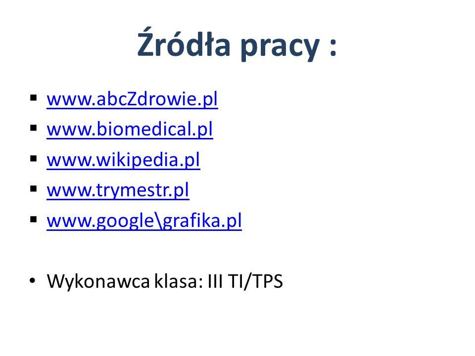 Źródła pracy :  www.abcZdrowie.pl www.abcZdrowie.pl  www.biomedical.pl www.biomedical.pl  www.wikipedia.pl www.wikipedia.pl  www.trymestr.pl www.t