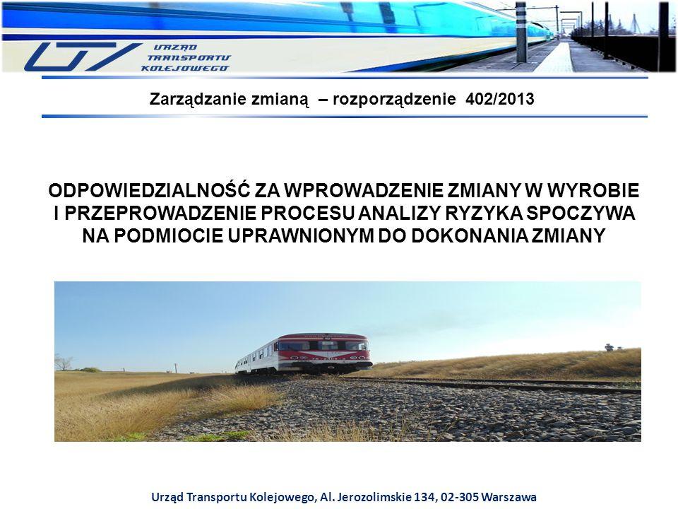 Urząd Transportu Kolejowego, Al. Jerozolimskie 134, 02-305 Warszawa Zarządzanie zmianą – rozporządzenie 402/2013 ODPOWIEDZIALNOŚĆ ZA WPROWADZENIE ZMIA