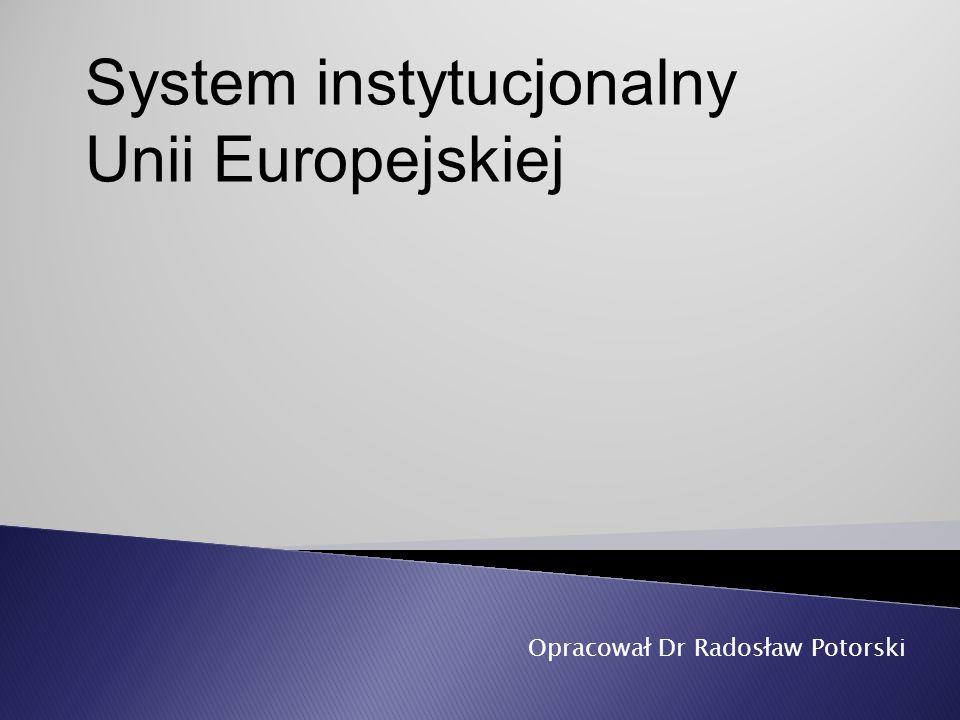 Opracował Dr Radosław Potorski System instytucjonalny Unii Europejskiej