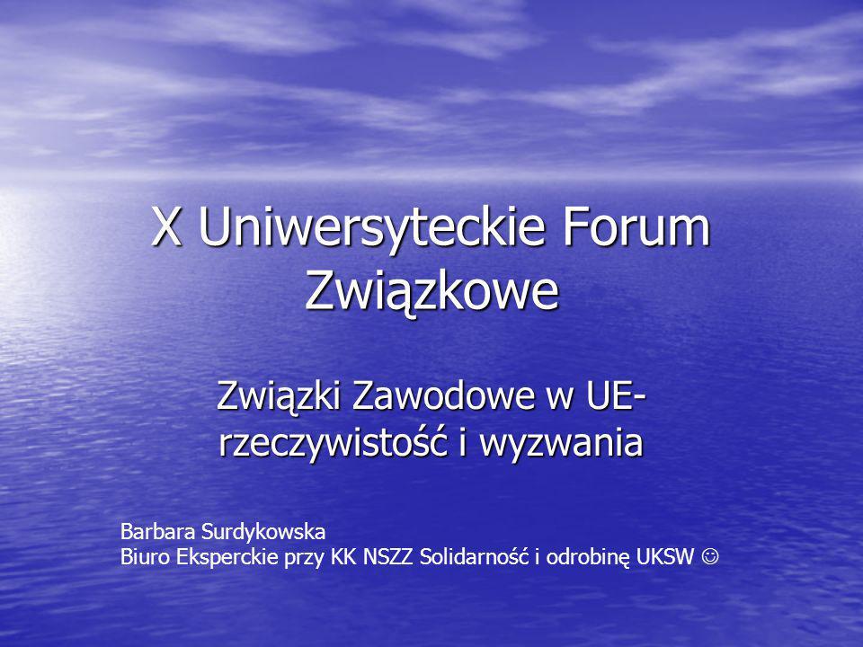 X Uniwersyteckie Forum Związkowe Związki Zawodowe w UE- rzeczywistość i wyzwania Barbara Surdykowska Biuro Eksperckie przy KK NSZZ Solidarność i odrobinę UKSW