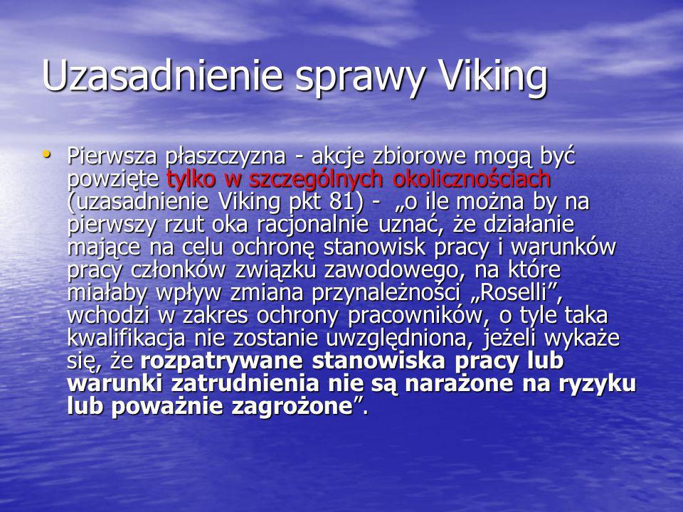 """Uzasadnienie sprawy Viking Pierwsza płaszczyzna - akcje zbiorowe mogą być powzięte tylko w szczególnych okolicznościach (uzasadnienie Viking pkt 81) - """"o ile można by na pierwszy rzut oka racjonalnie uznać, że działanie mające na celu ochronę stanowisk pracy i warunków pracy członków związku zawodowego, na które miałaby wpływ zmiana przynależności """"Roselli , wchodzi w zakres ochrony pracowników, o tyle taka kwalifikacja nie zostanie uwzględniona, jeżeli wykaże się, że rozpatrywane stanowiska pracy lub warunki zatrudnienia nie są narażone na ryzyku lub poważnie zagrożone ."""