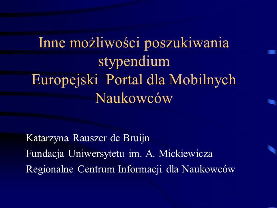 Inne możliwości poszukiwania stypendium Europejski Portal dla Mobilnych Naukowców Katarzyna Rauszer de Bruijn Fundacja Uniwersytetu im. A. Mickiewicza