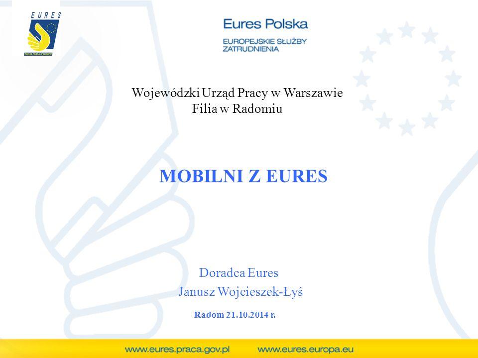 MOBILNI Z EURES Doradca Eures Janusz Wojcieszek-Łyś Wojewódzki Urząd Pracy w Warszawie Filia w Radomiu Radom 21.10.2014 r.