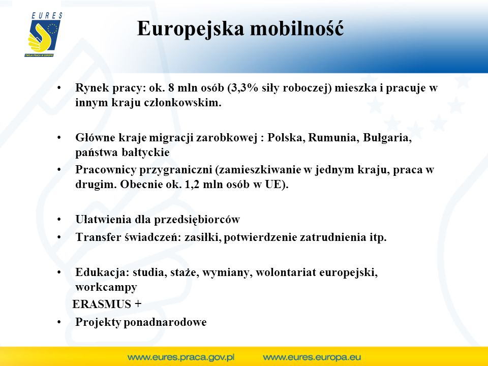 Europejska mobilność Rynek pracy: ok. 8 mln osób (3,3% siły roboczej) mieszka i pracuje w innym kraju członkowskim. Główne kraje migracji zarobkowej :