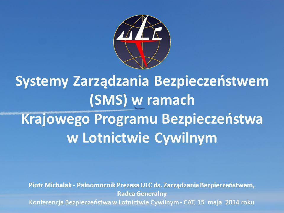 Systemy Zarządzania Bezpieczeństwem (SMS) w ramach Krajowego Programu Bezpieczeństwa w Lotnictwie Cywilnym Piotr Michalak - Pełnomocnik Prezesa ULC ds