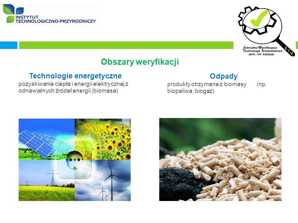 Obszary weryfikacji Technologie energetyczne pozyskiwanie ciepła i energii elektrycznej z odnawialnych źródeł energii (biomasa) kolektory słoneczne, turbiny wiatrowe, pompy ciepła Odpady produkty otrzymane z biomasy (np.