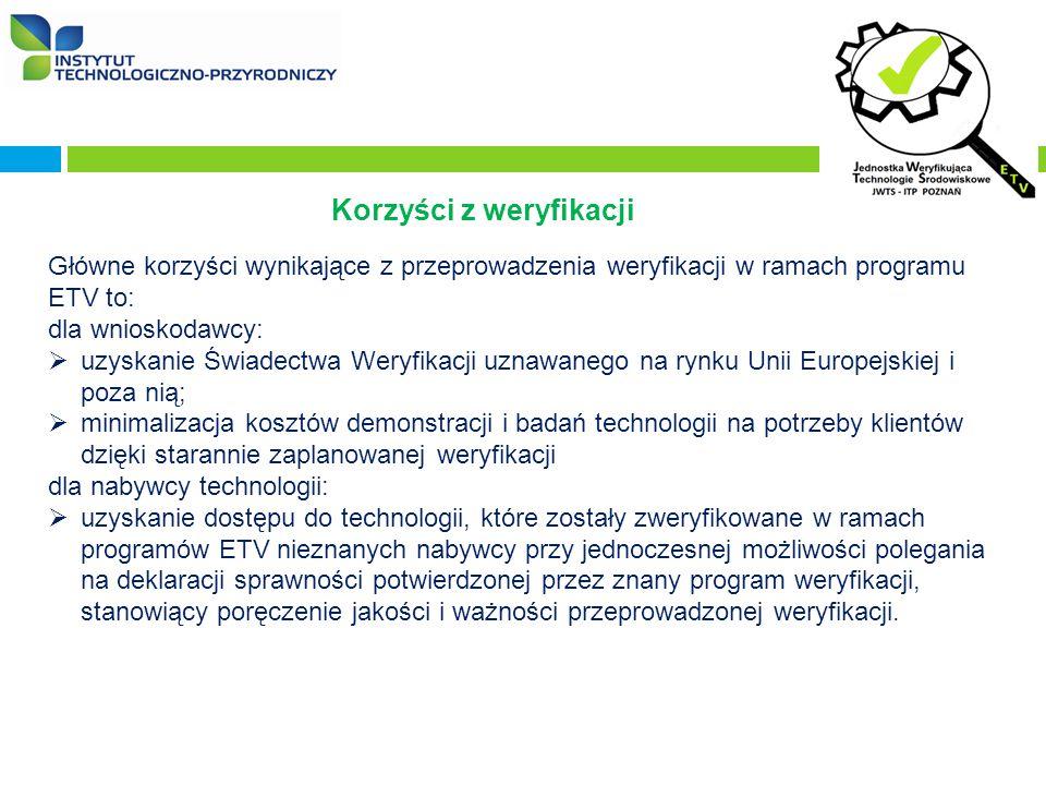 Korzyści z weryfikacji Główne korzyści wynikające z przeprowadzenia weryfikacji w ramach programu ETV to: dla wnioskodawcy:  uzyskanie Świadectwa Weryfikacji uznawanego na rynku Unii Europejskiej i poza nią;  minimalizacja kosztów demonstracji i badań technologii na potrzeby klientów dzięki starannie zaplanowanej weryfikacji dla nabywcy technologii:  uzyskanie dostępu do technologii, które zostały zweryfikowane w ramach programów ETV nieznanych nabywcy przy jednoczesnej możliwości polegania na deklaracji sprawności potwierdzonej przez znany program weryfikacji, stanowiący poręczenie jakości i ważności przeprowadzonej weryfikacji.
