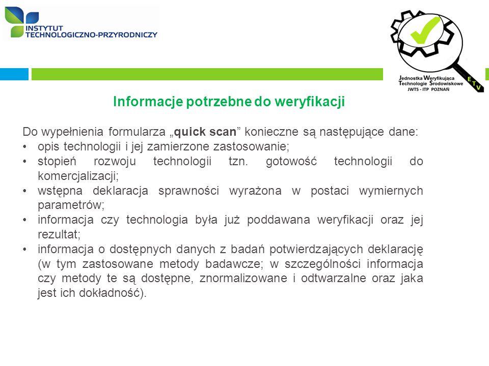 """Informacje potrzebne do weryfikacji Do wypełnienia formularza """"quick scan konieczne są następujące dane: opis technologii i jej zamierzone zastosowanie; stopień rozwoju technologii tzn."""