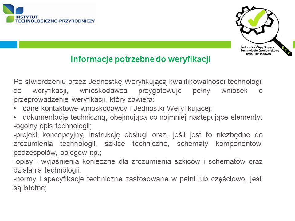 Informacje potrzebne do weryfikacji Po stwierdzeniu przez Jednostkę Weryfikującą kwalifikowalności technologii do weryfikacji, wnioskodawca przygotowuje pełny wniosek o przeprowadzenie weryfikacji, który zawiera: dane kontaktowe wnioskodawcy i Jednostki Weryfikującej; dokumentację techniczną, obejmującą co najmniej następujące elementy: -ogólny opis technologii; -projekt koncepcyjny, instrukcję obsługi oraz, jeśli jest to niezbędne do zrozumienia technologii, szkice techniczne, schematy komponentów, podzespołów, obiegów itp.; -opisy i wyjaśnienia konieczne dla zrozumienia szkiców i schematów oraz działania technologii; -normy i specyfikacje techniczne zastosowane w pełni lub częściowo, jeśli są istotne;