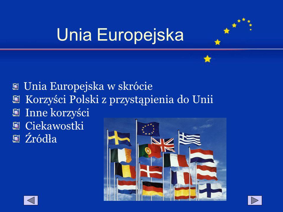 Unia Europejska w skrócie Korzyści Polski z przystąpienia do Unii Inne korzyści Ciekawostki Źródła Unia Europejska