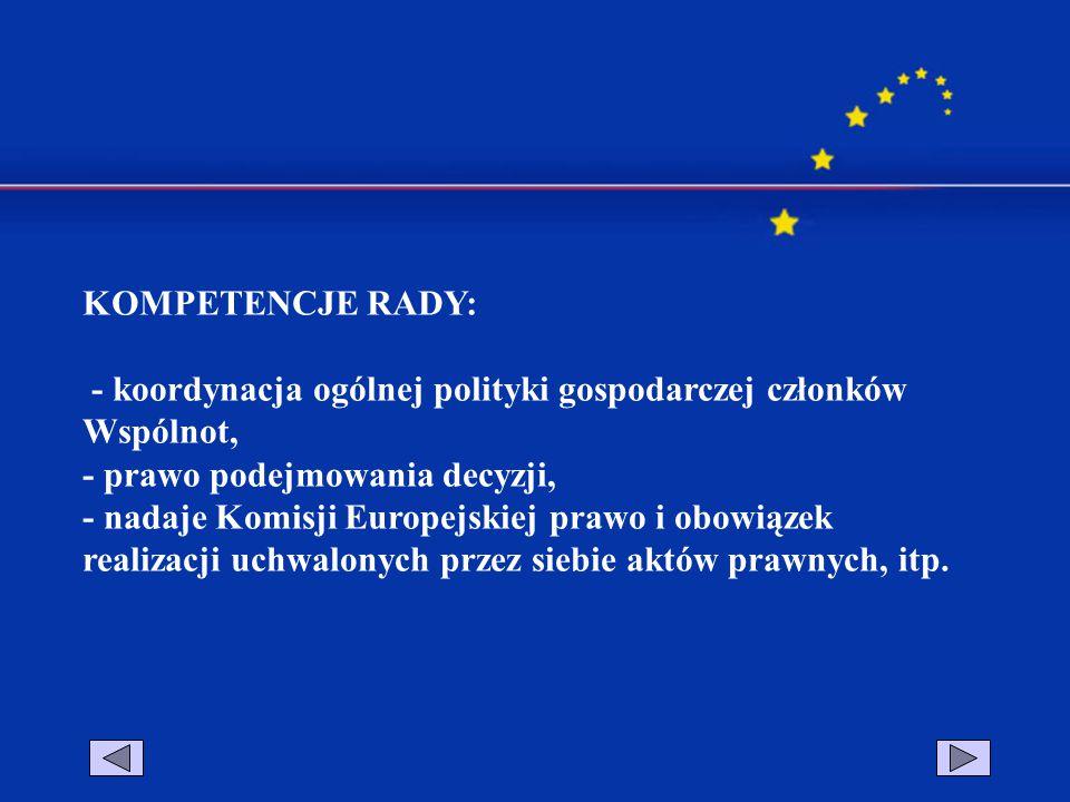 KOMPETENCJE RADY: - koordynacja ogólnej polityki gospodarczej członków Wspólnot, - prawo podejmowania decyzji, - nadaje Komisji Europejskiej prawo i o