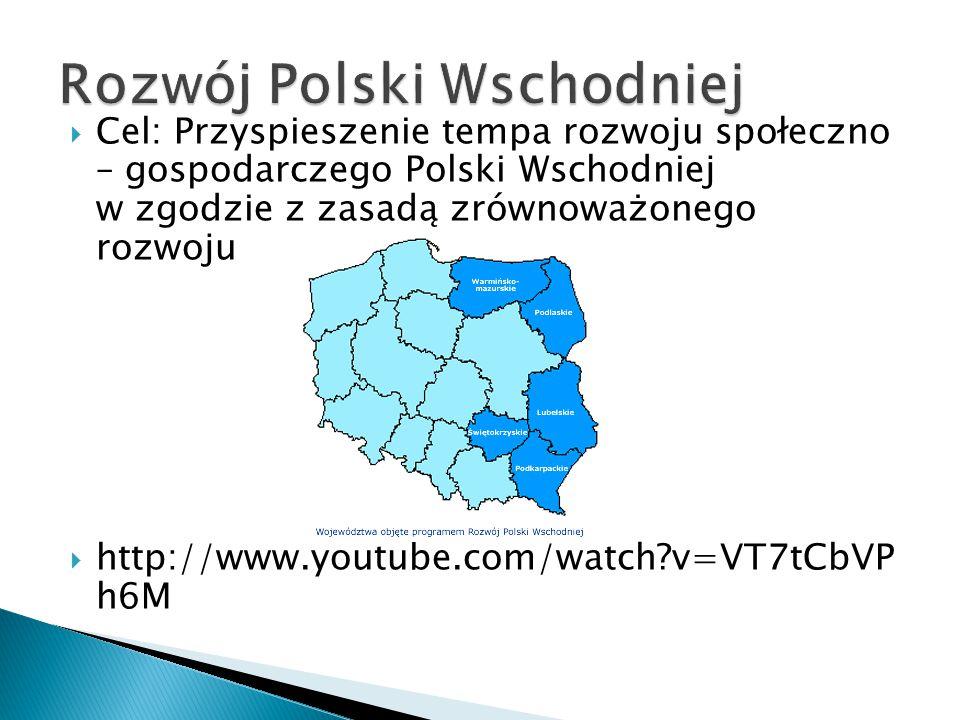  Cel: Przyspieszenie tempa rozwoju społeczno – gospodarczego Polski Wschodniej w zgodzie z zasadą zrównoważonego rozwoju  http://www.youtube.com/watch v=VT7tCbVP h6M