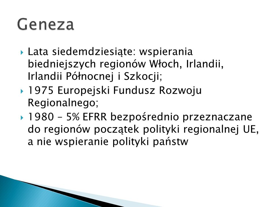  Lata siedemdziesiąte: wspierania biedniejszych regionów Włoch, Irlandii, Irlandii Północnej i Szkocji;  1975 Europejski Fundusz Rozwoju Regionalnego;  1980 – 5% EFRR bezpośrednio przeznaczane do regionów początek polityki regionalnej UE, a nie wspieranie polityki państw