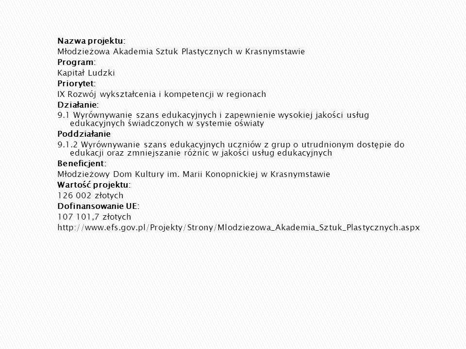 Nazwa projektu: Młodzieżowa Akademia Sztuk Plastycznych w Krasnymstawie Program: Kapitał Ludzki Priorytet: IX Rozwój wykształcenia i kompetencji w regionach Działanie: 9.1 Wyrównywanie szans edukacyjnych i zapewnienie wysokiej jakości usług edukacyjnych świadczonych w systemie oświaty Poddziałanie 9.1.2 Wyrównywanie szans edukacyjnych uczniów z grup o utrudnionym dostępie do edukacji oraz zmniejszanie różnic w jakości usług edukacyjnych Beneficjent: Młodzieżowy Dom Kultury im.