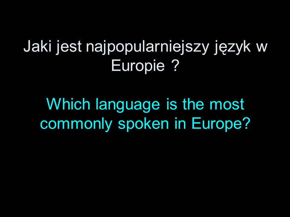 Jaki jest najpopularniejszy język w Europie ? Which language is the most commonly spoken in Europe?