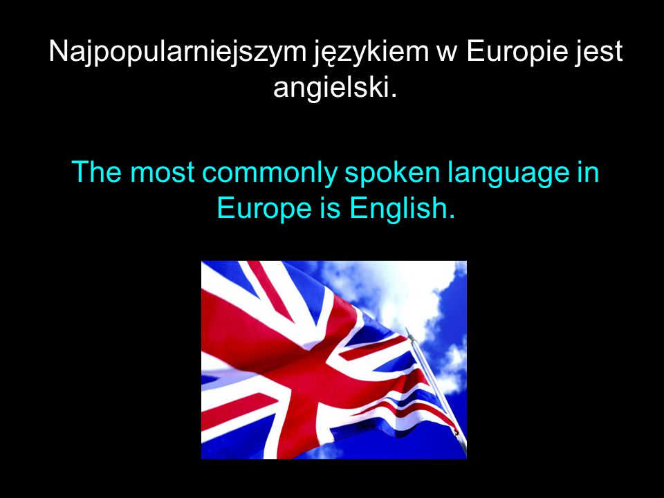 Najpopularniejszym językiem w Europie jest angielski. The most commonly spoken language in Europe is English.