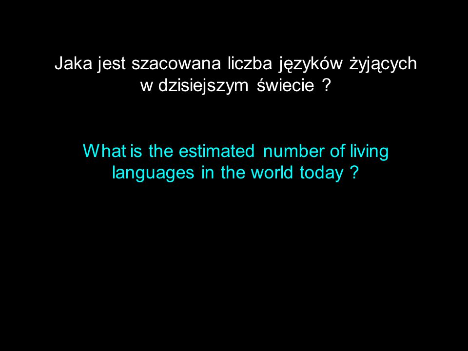 Jaka jest szacowana liczba języków żyjących w dzisiejszym świecie ? What is the estimated number of living languages in the world today ?