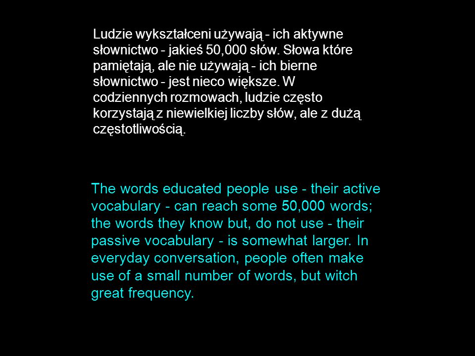 The words educated people use - their active vocabulary - can reach some 50,000 words; the words they know but, do not use - their passive vocabulary