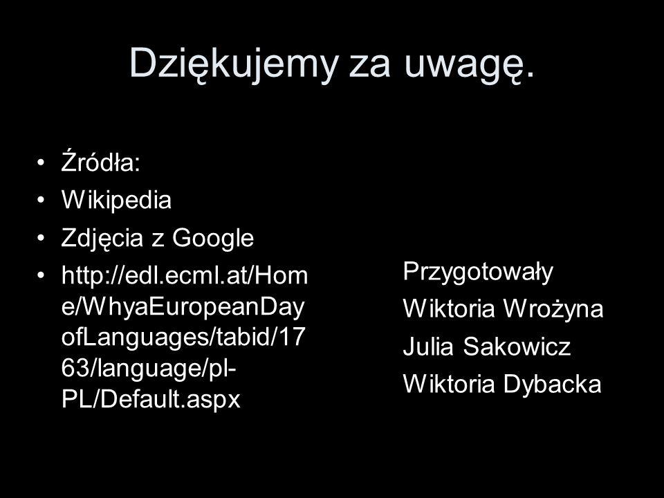 Dziękujemy za uwagę. Źródła: Wikipedia Zdjęcia z Google http://edl.ecml.at/Hom e/WhyaEuropeanDay ofLanguages/tabid/17 63/language/pl- PL/Default.aspx