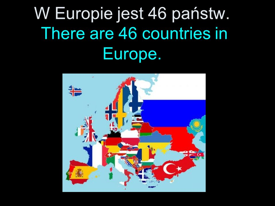 W Europie jest 46 państw. There are 46 countries in Europe.