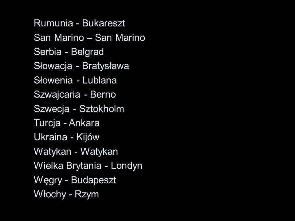 Rumunia - Bukareszt San Marino – San Marino Serbia - Belgrad Słowacja - Bratysława Słowenia - Lublana Szwajcaria - Berno Szwecja - Sztokholm Turcja -