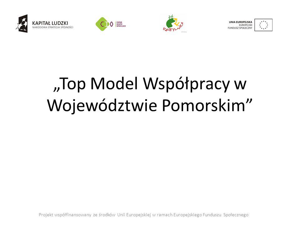"""""""Top Model Współpracy w Województwie Pomorskim Projekt współfinansowany ze środków Unii Europejskiej w ramach Europejskiego Funduszu Społecznego"""